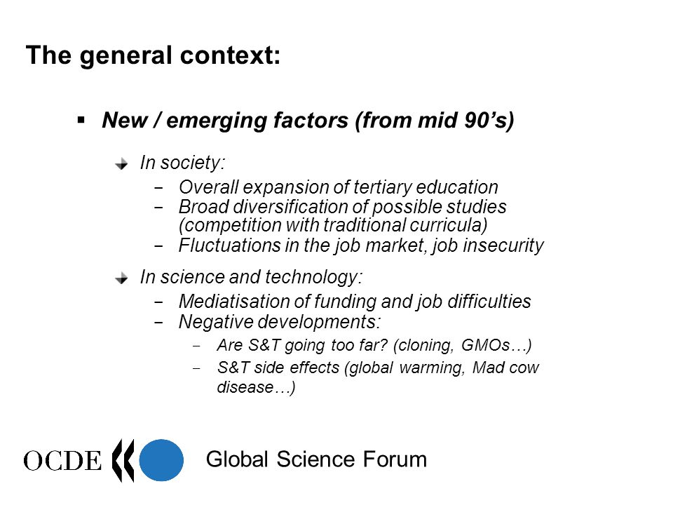 Global Science Forum The general context:  New / emerging factors (from mid 90's) In society: - Overall expansion of tertiary education - Broad diversification of possible studies (competition with traditional curricula) - Fluctuations in the job market, job insecurity In science and technology: - Mediatisation of funding and job difficulties - Negative developments: - Are S&T going too far.