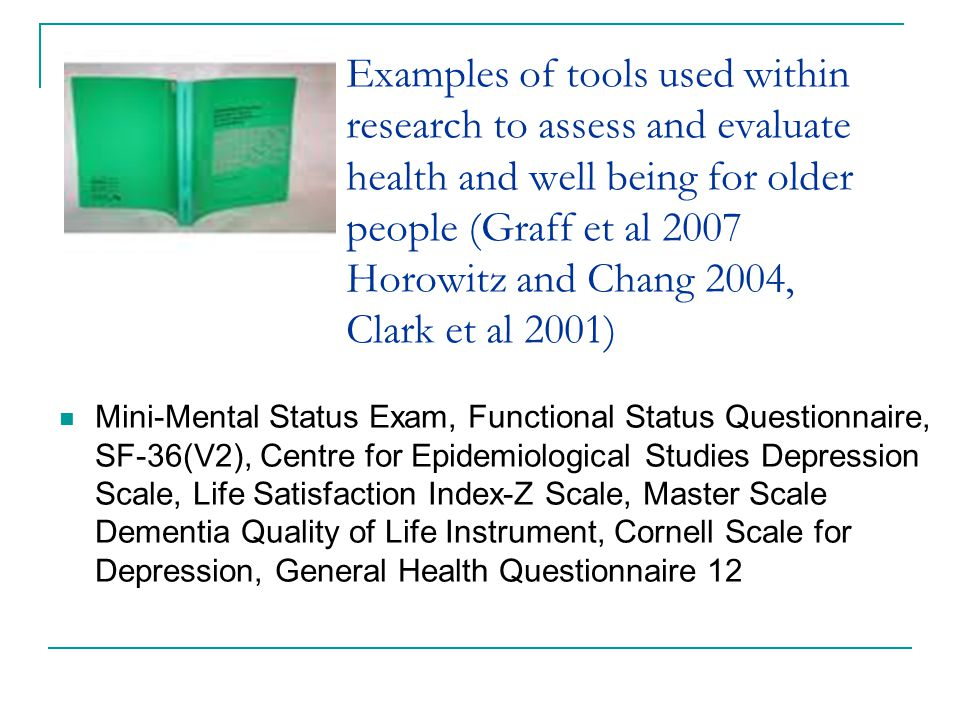 Examples of tools used within research to assess and evaluate health and well being for older people (Graff et al 2007 Horowitz and Chang 2004, Clark et al 2001) Mini-Mental Status Exam, Functional Status Questionnaire, SF-36(V2), Centre for Epidemiological Studies Depression Scale, Life Satisfaction Index-Z Scale, Master Scale Dementia Quality of Life Instrument, Cornell Scale for Depression, General Health Questionnaire 12