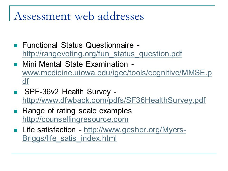 Assessment web addresses Functional Status Questionnaire - http://rangevoting.org/fun_status_question.pdf http://rangevoting.org/fun_status_question.pdf Mini Mental State Examination - www.medicine.uiowa.edu/igec/tools/cognitive/MMSE.p df www.medicine.uiowa.edu/igec/tools/cognitive/MMSE.p df SPF-36v2 Health Survey - http://www.dfwback.com/pdfs/SF36HealthSurvey.pdf http://www.dfwback.com/pdfs/SF36HealthSurvey.pdf Range of rating scale examples http://counsellingresource.com http://counsellingresource.com Life satisfaction - http://www.gesher.org/Myers- Briggs/life_satis_index.htmlhttp://www.gesher.org/Myers- Briggs/life_satis_index.html