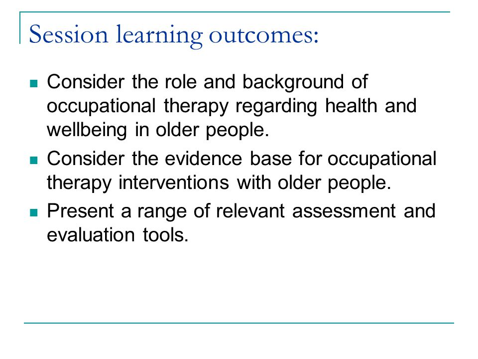 Session learning outcomes: Consider the role and background of occupational therapy regarding health and wellbeing in older people.