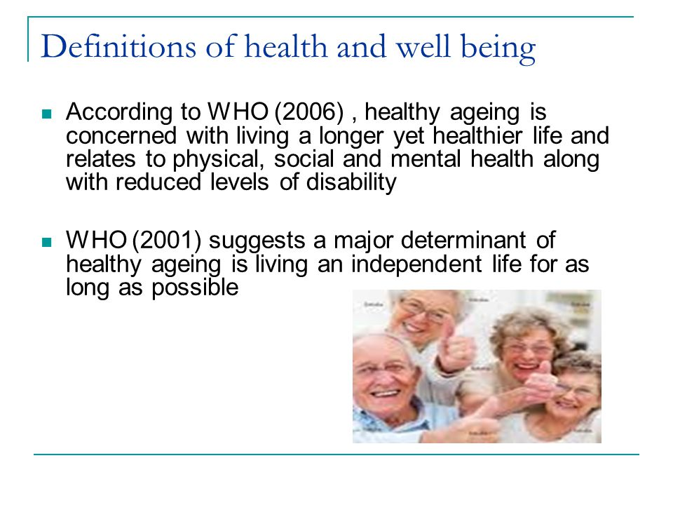 Definitions of health and well being According to WHO (2006), healthy ageing is concerned with living a longer yet healthier life and relates to physical, social and mental health along with reduced levels of disability WHO (2001) suggests a major determinant of healthy ageing is living an independent life for as long as possible