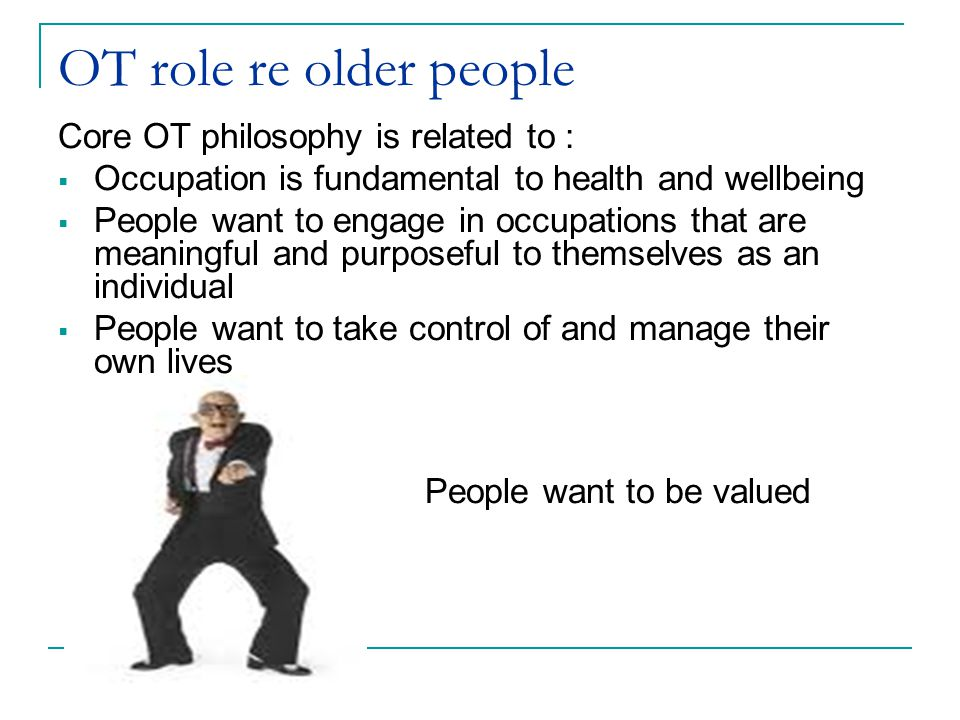 OT role re older people Core OT philosophy is related to :  Occupation is fundamental to health and wellbeing  People want to engage in occupations that are meaningful and purposeful to themselves as an individual  People want to take control of and manage their own lives People want to be valued