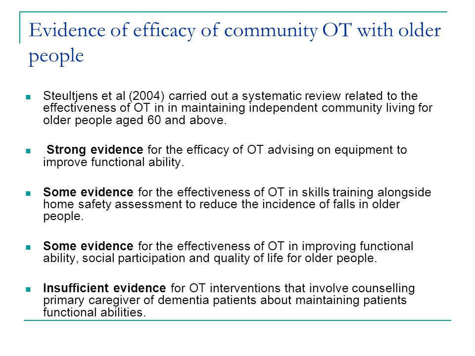 Evidence of efficacy of community OT with older people Steultjens et al (2004) carried out a systematic review related to the effectiveness of OT in in maintaining independent community living for older people aged 60 and above.