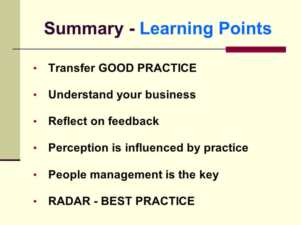 Summary - Learning Points Transfer GOOD PRACTICE Understand your business Reflect on feedback Perception is influenced by practice People management is the key RADAR - BEST PRACTICE