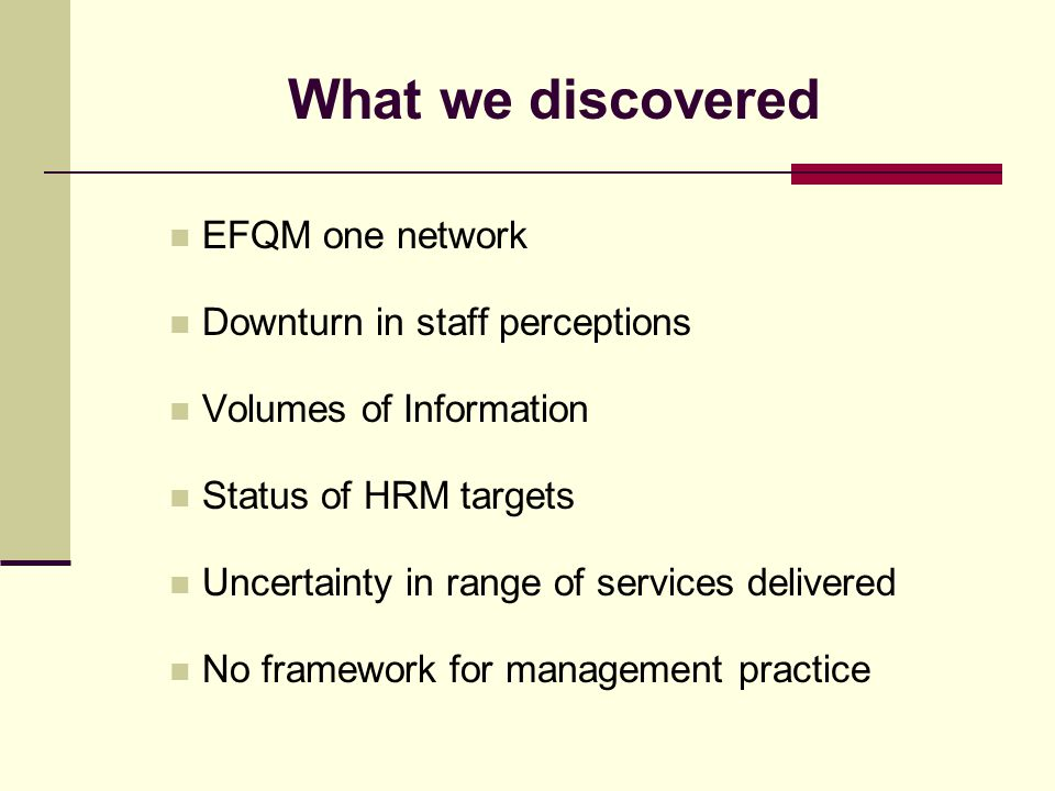 What we discovered EFQM one network Downturn in staff perceptions Volumes of Information Status of HRM targets Uncertainty in range of services delivered No framework for management practice