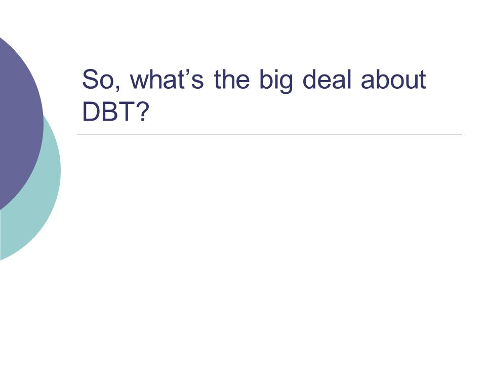 So, what's the big deal about DBT?