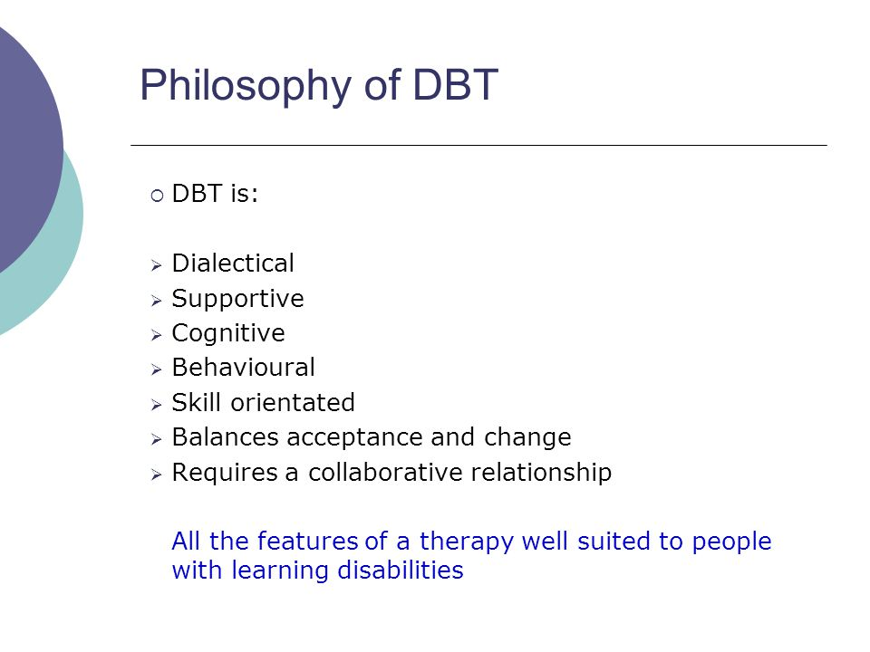 Philosophy of DBT  DBT is:  Dialectical  Supportive  Cognitive  Behavioural  Skill orientated  Balances acceptance and change  Requires a coll