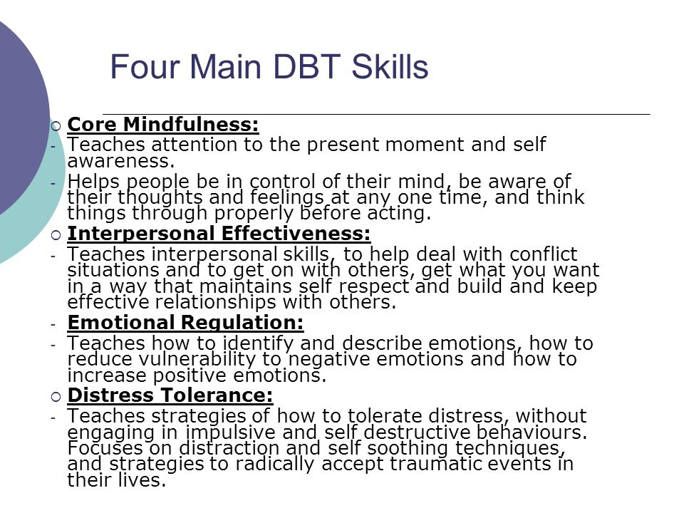 Four Main DBT Skills  Core Mindfulness: - Teaches attention to the present moment and self awareness. - Helps people be in control of their mind, be