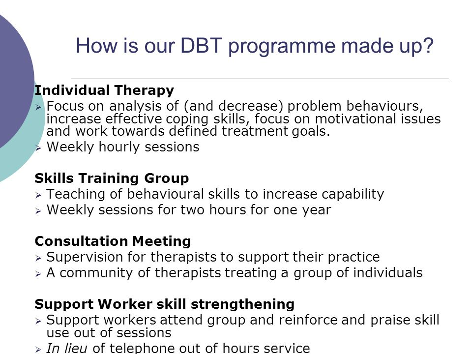 How is our DBT programme made up? Individual Therapy  Focus on analysis of (and decrease) problem behaviours, increase effective coping skills, focus