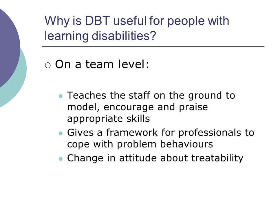 Why is DBT useful for people with learning disabilities?  On a team level: Teaches the staff on the ground to model, encourage and praise appropriate