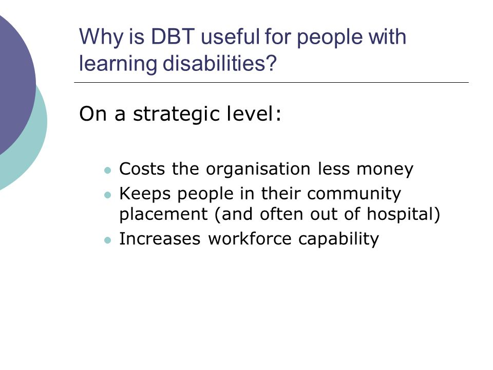 Why is DBT useful for people with learning disabilities? On a strategic level: Costs the organisation less money Keeps people in their community place