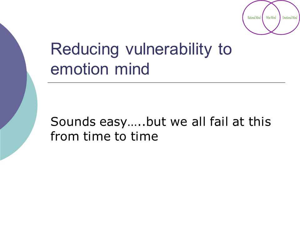 Reducing vulnerability to emotion mind Sounds easy…..but we all fail at this from time to time