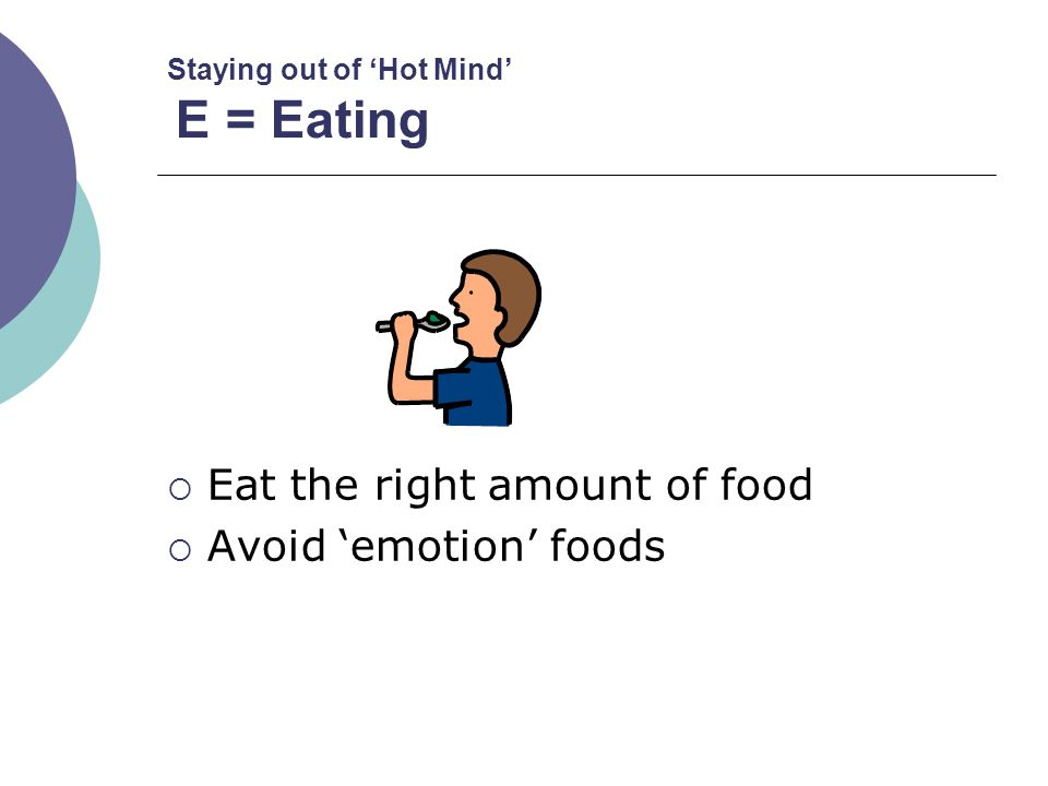 Staying out of 'Hot Mind' E = Eating  Eat the right amount of food  Avoid 'emotion' foods