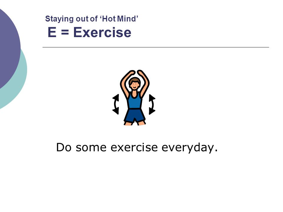 Staying out of 'Hot Mind' E = Exercise Do some exercise everyday.
