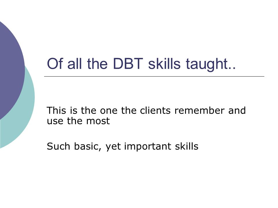 Of all the DBT skills taught.. This is the one the clients remember and use the most Such basic, yet important skills