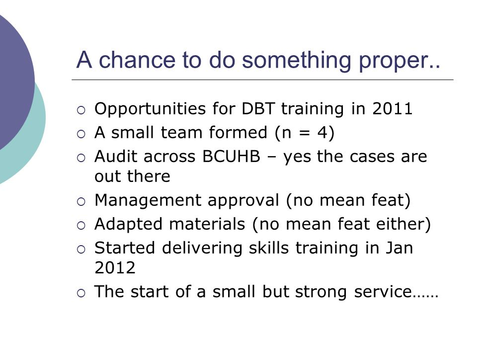 A chance to do something proper..  Opportunities for DBT training in 2011  A small team formed (n = 4)  Audit across BCUHB – yes the cases are out