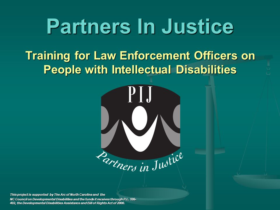 Partners In Justice Training for Law Enforcement Officers on People with Intellectual Disabilities This project is supported by The Arc of North Carolina and the NC Council on Developmental Disabilities and the funds it receives through P.L.