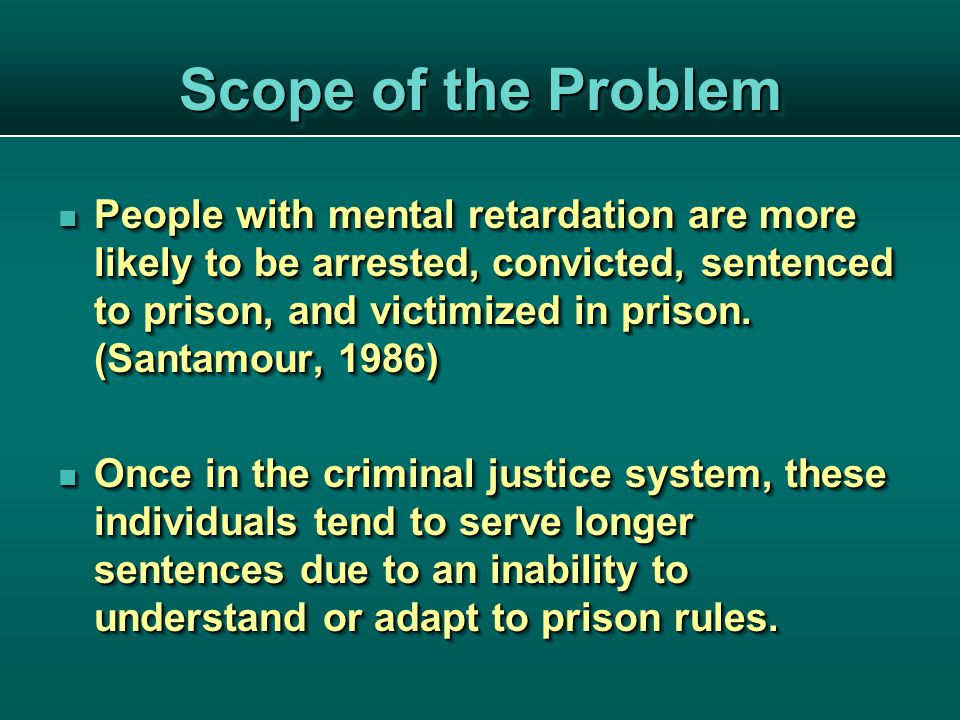 People with mental retardation are more likely to be arrested, convicted, sentenced to prison, and victimized in prison.