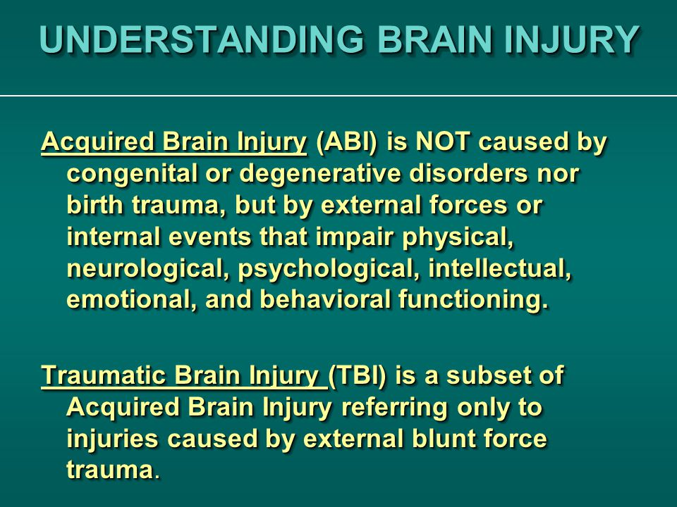 UNDERSTANDING BRAIN INJURY Acquired Brain Injury (ABI) is NOT caused by congenital or degenerative disorders nor birth trauma, but by external forces or internal events that impair physical, neurological, psychological, intellectual, emotional, and behavioral functioning.
