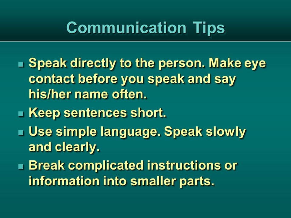 Speak directly to the person. Make eye contact before you speak and say his/her name often.