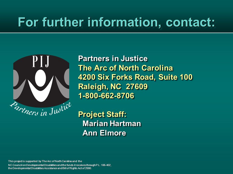 For further information, contact: Partners in Justice The Arc of North Carolina 4200 Six Forks Road, Suite 100 Raleigh, NC 27609 1-800-662-8706 Project Staff: Marian Hartman Marian Hartman Ann Elmore Ann Elmore Partners in Justice The Arc of North Carolina 4200 Six Forks Road, Suite 100 Raleigh, NC 27609 1-800-662-8706 Project Staff: Marian Hartman Marian Hartman Ann Elmore Ann Elmore This project is supported by The Arc of North Carolina and the NC Council on Developmental Disabilities and the funds it receives through P.L.