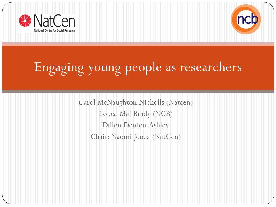 Carol McNaughton Nicholls (Natcen) Louca-Mai Brady (NCB) Dillon Denton-Ashley Chair: Naomi Jones (NatCen) Engaging young people as researchers