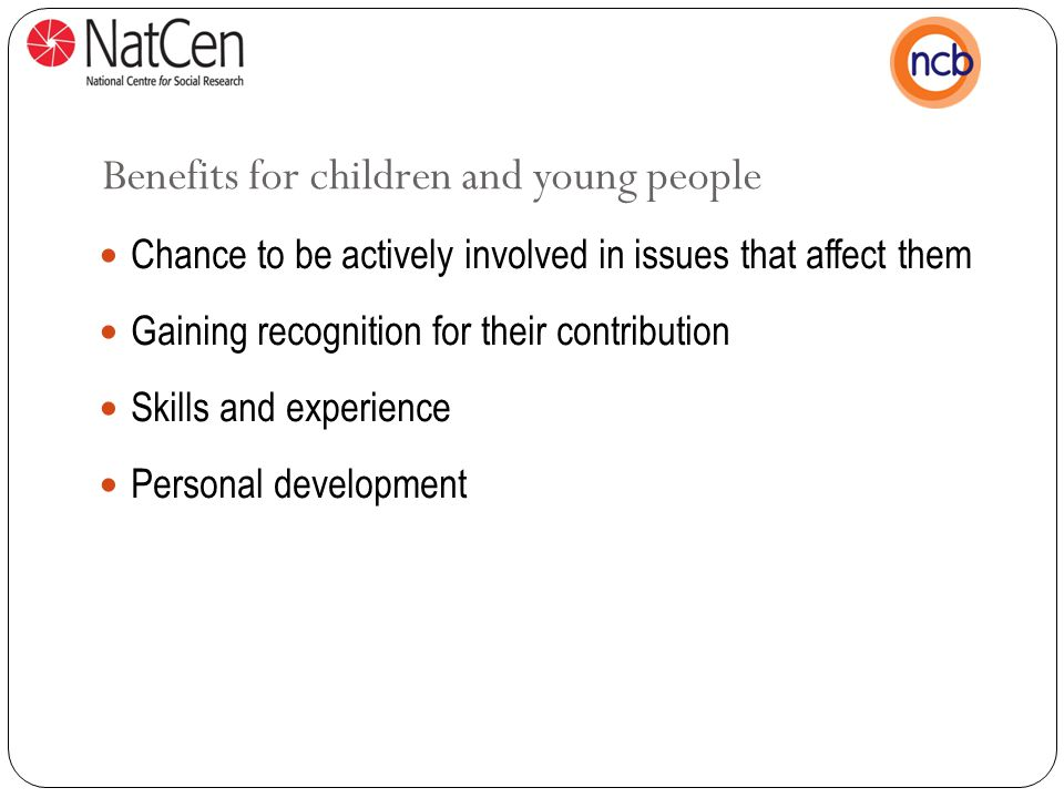 Benefits for children and young people Chance to be actively involved in issues that affect them Gaining recognition for their contribution Skills and experience Personal development