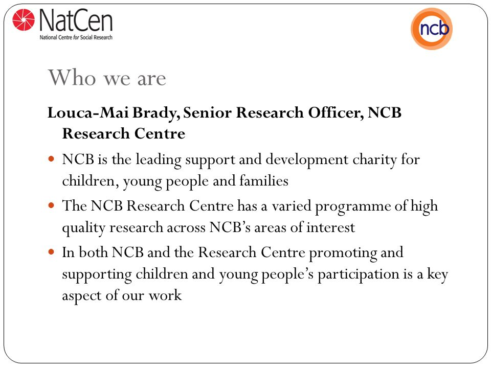 Who we are Louca-Mai Brady, Senior Research Officer, NCB Research Centre NCB is the leading support and development charity for children, young people and families The NCB Research Centre has a varied programme of high quality research across NCB's areas of interest In both NCB and the Research Centre promoting and supporting children and young people's participation is a key aspect of our work