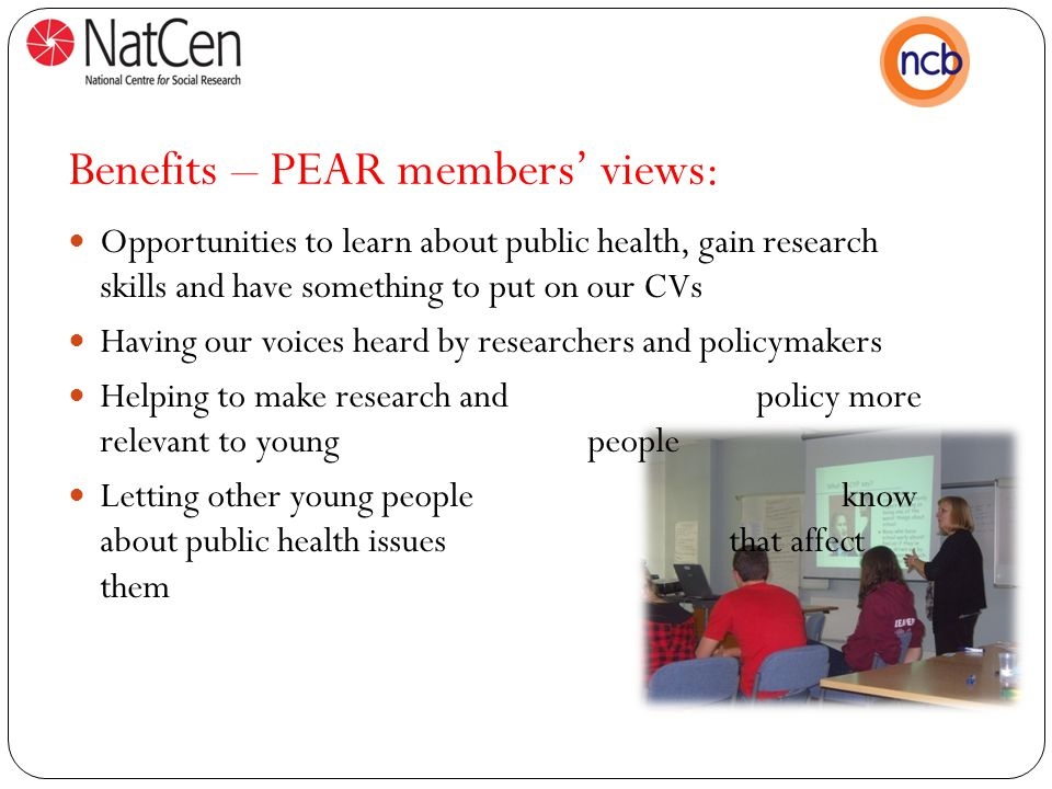 Benefits – PEAR members' views: Opportunities to learn about public health, gain research skills and have something to put on our CVs Having our voices heard by researchers and policymakers Helping to make research and policy more relevant to young people Letting other young people know about public health issues that affect them