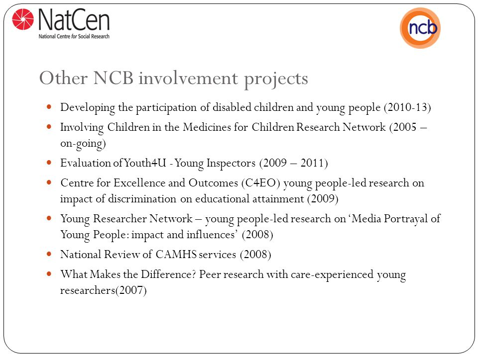 Other NCB involvement projects Developing the participation of disabled children and young people (2010-13) Involving Children in the Medicines for Children Research Network (2005 – on-going) Evaluation of Youth4U - Young Inspectors (2009 – 2011) Centre for Excellence and Outcomes (C4EO) young people-led research on impact of discrimination on educational attainment (2009) Young Researcher Network – young people-led research on 'Media Portrayal of Young People: impact and influences' (2008) National Review of CAMHS services (2008) What Makes the Difference.