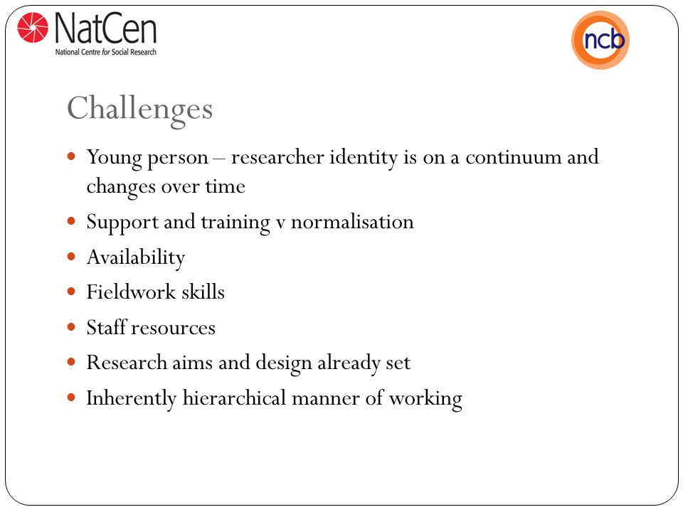 Challenges Young person – researcher identity is on a continuum and changes over time Support and training v normalisation Availability Fieldwork skills Staff resources Research aims and design already set Inherently hierarchical manner of working