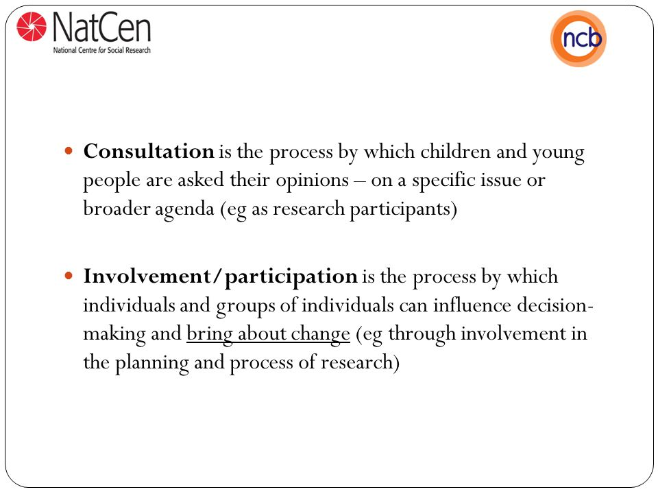 Consultation is the process by which children and young people are asked their opinions – on a specific issue or broader agenda (eg as research participants) Involvement/participation is the process by which individuals and groups of individuals can influence decision- making and bring about change (eg through involvement in the planning and process of research)