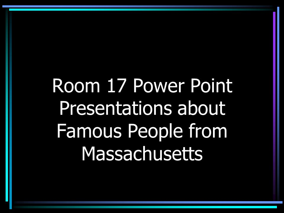 Room 17 Power Point Presentations about Famous People from Massachusetts