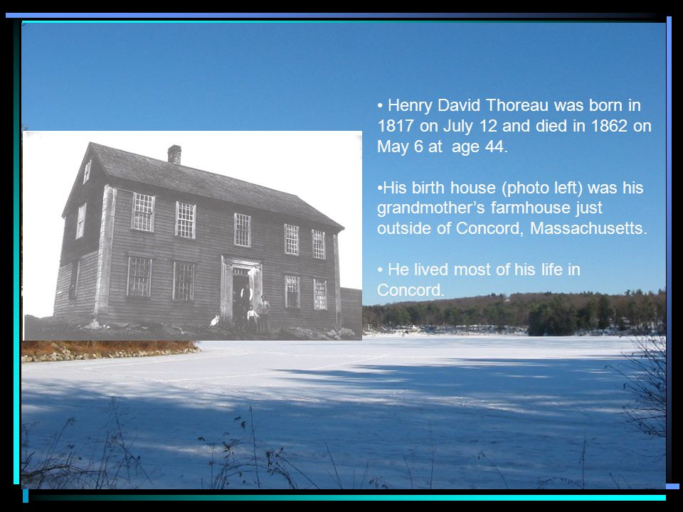 Henry David Thoreau was born in 1817 on July 12 and died in 1862 on May 6 at age 44.