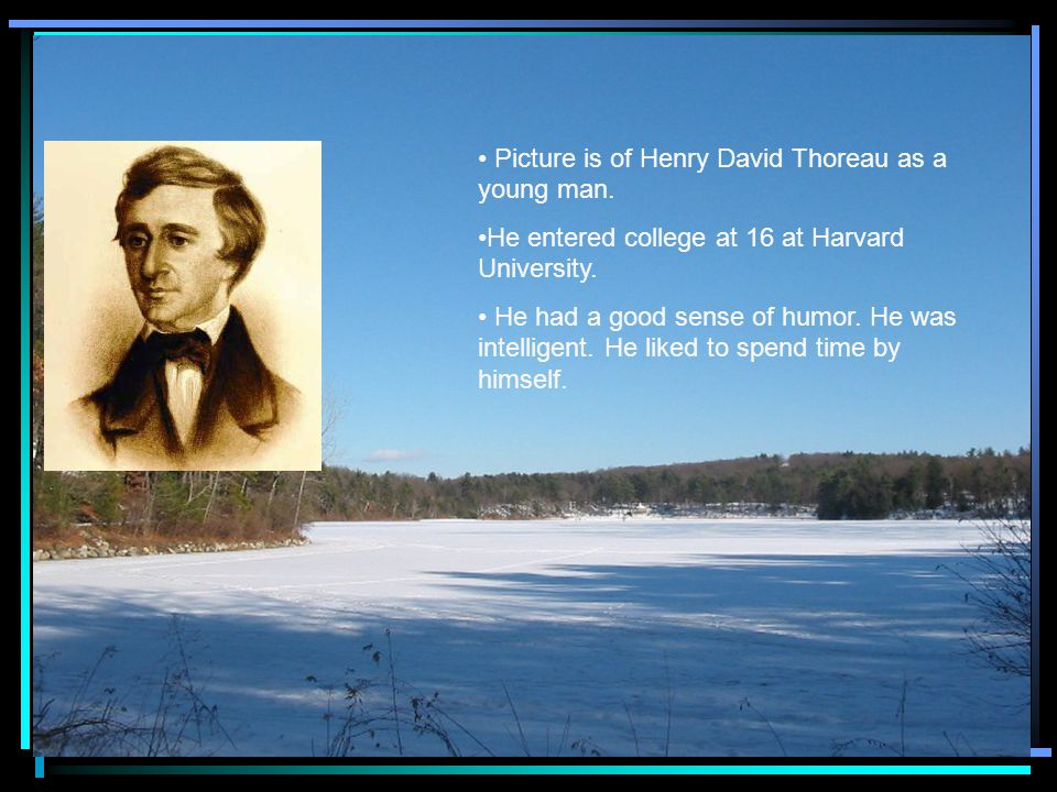 Picture is of Henry David Thoreau as a young man.He entered college at 16 at Harvard University.