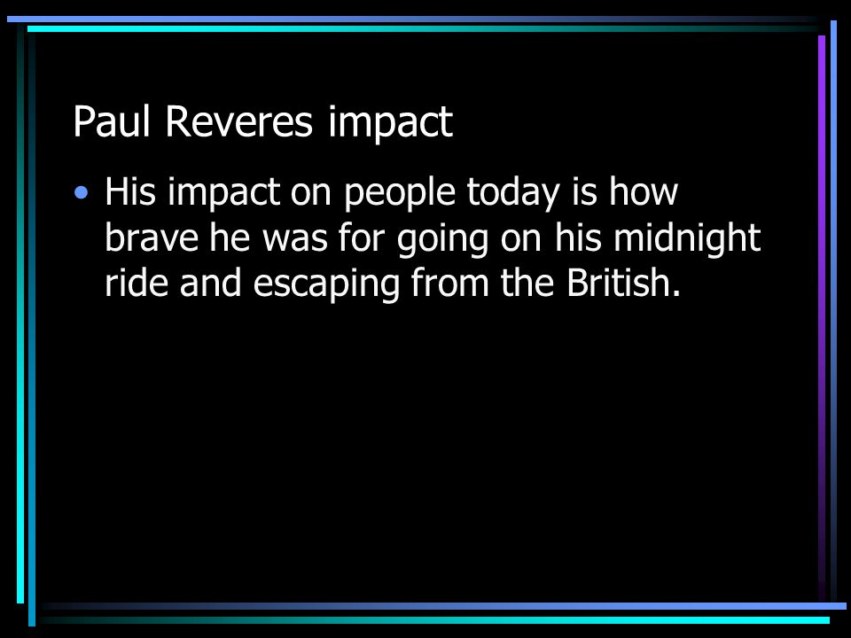 If Paul Revere didn't exist We would have still been owned by the king. We would have lost the war