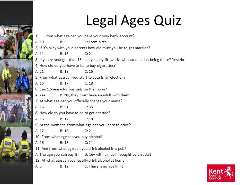 Legal Ages Quiz 1)From what age can you have your own bank account? A: 10B: 5C: From birth 2) If it's okay with your parents how old must you be to ge