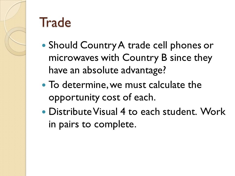 Trade Should Country A trade cell phones or microwaves with Country B since they have an absolute advantage? To determine, we must calculate the oppor