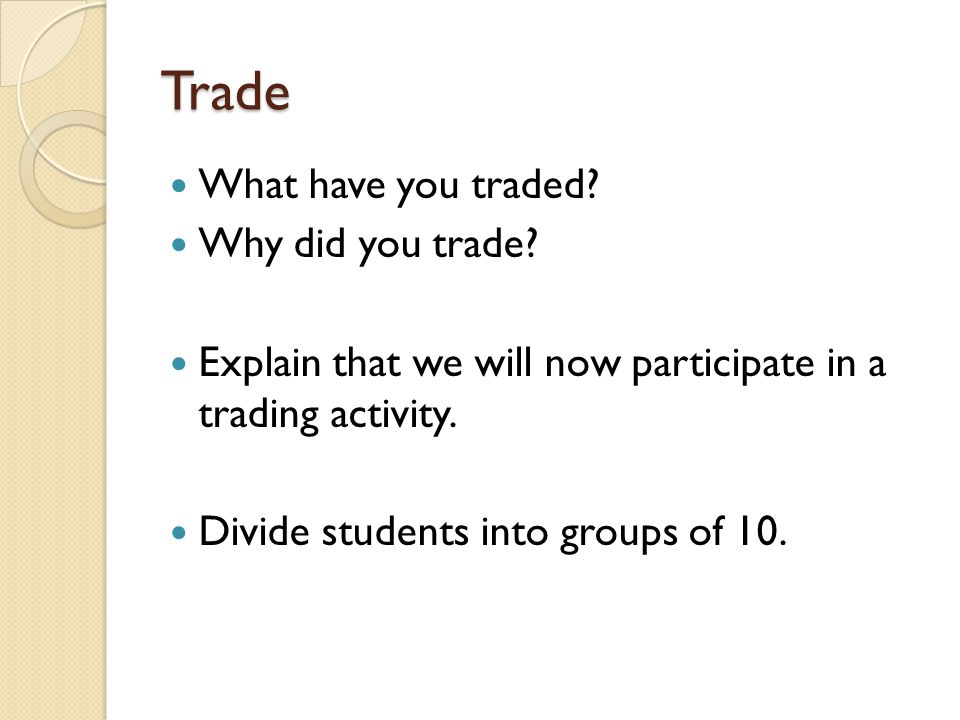 Trade What have you traded? Why did you trade? Explain that we will now participate in a trading activity. Divide students into groups of 10.
