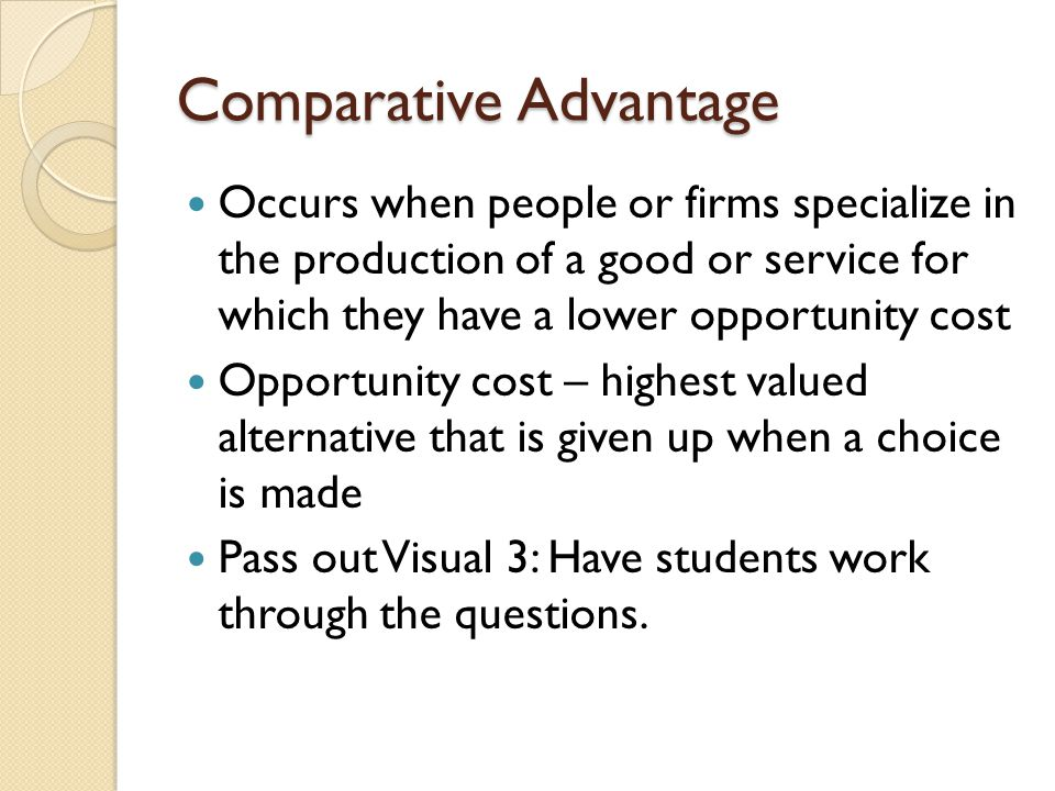 Comparative Advantage Occurs when people or firms specialize in the production of a good or service for which they have a lower opportunity cost Oppor