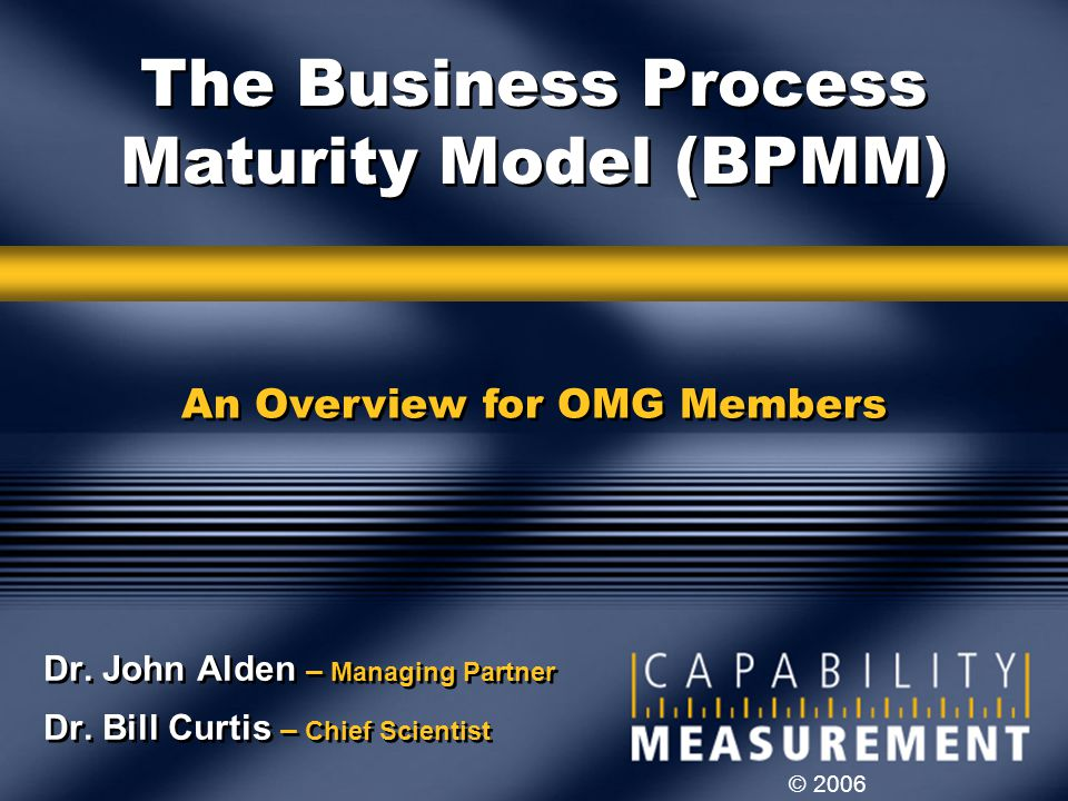 © 2006 The Business Process Maturity Model (BPMM) Dr. John Alden – Managing Partner Dr. Bill Curtis – Chief Scientist Dr. John Alden – Managing Partne