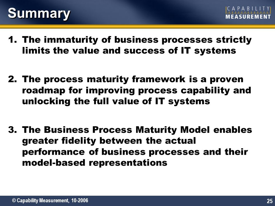 © Capability Measurement, 10-2006 25 Summary 1.The immaturity of business processes strictly limits the value and success of IT systems 2.The process