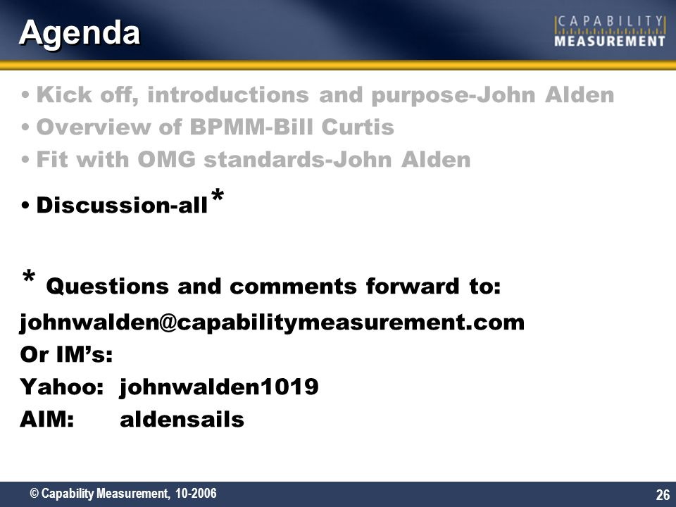 © Capability Measurement, 10-2006 26 Agenda Kick off, introductions and purpose-John Alden Overview of BPMM-Bill Curtis Fit with OMG standards-John Al