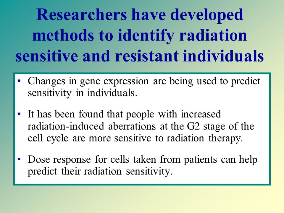 Genes which may effect Genetic Susceptibility Radiation-induced genes –Some genes are activated or deactivated by radiation- these genes may make people more sensitive or more resistant to radiation damage.