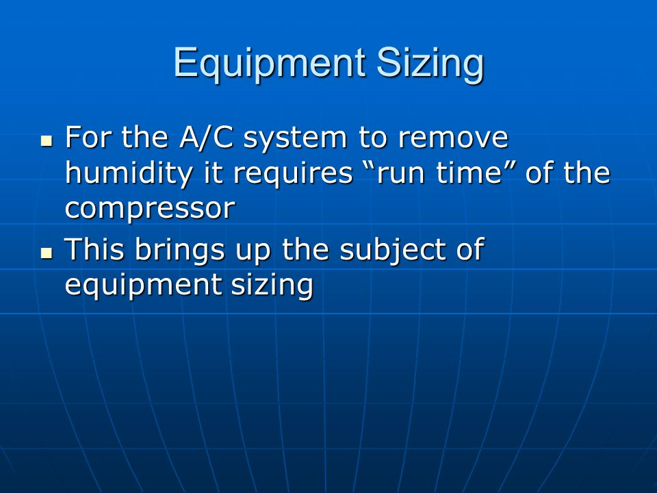 Equipment Sizing For the A/C system to remove humidity it requires run time of the compressor For the A/C system to remove humidity it requires run time of the compressor This brings up the subject of equipment sizing This brings up the subject of equipment sizing