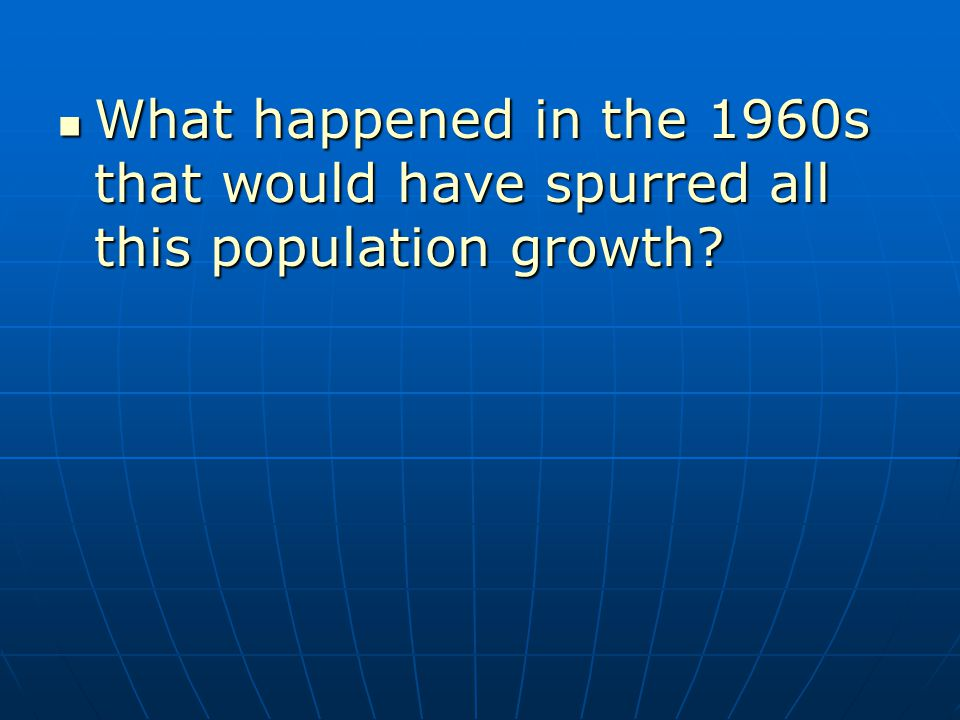 What happened in the 1960s that would have spurred all this population growth.