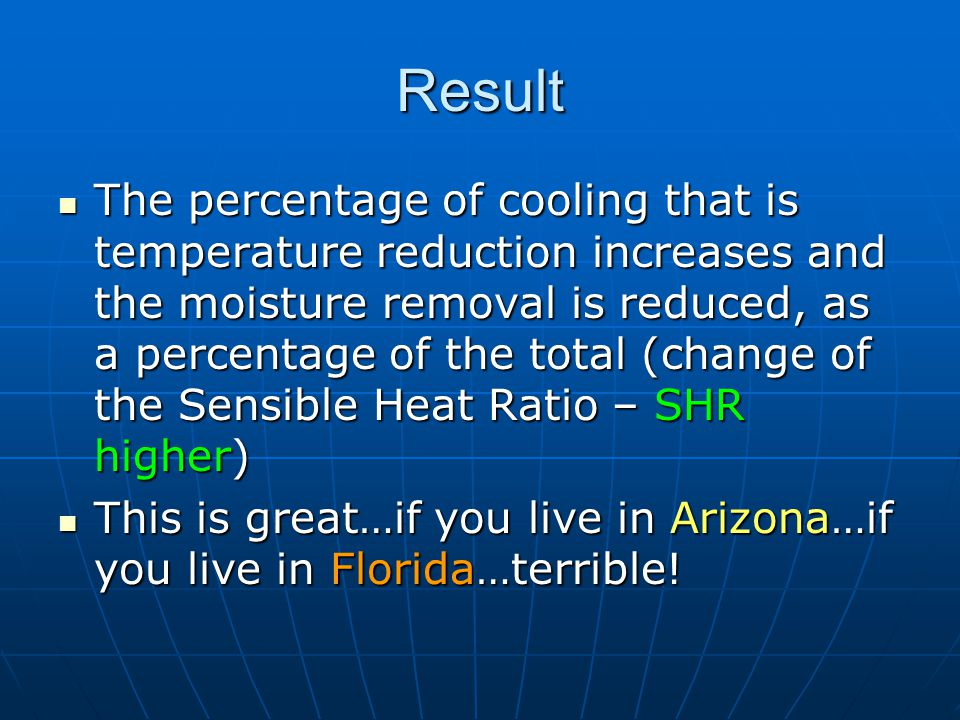 Result The percentage of cooling that is temperature reduction increases and the moisture removal is reduced, as a percentage of the total (change of the Sensible Heat Ratio – SHR higher) The percentage of cooling that is temperature reduction increases and the moisture removal is reduced, as a percentage of the total (change of the Sensible Heat Ratio – SHR higher) This is great…if you live in Arizona…if you live in Florida…terrible.