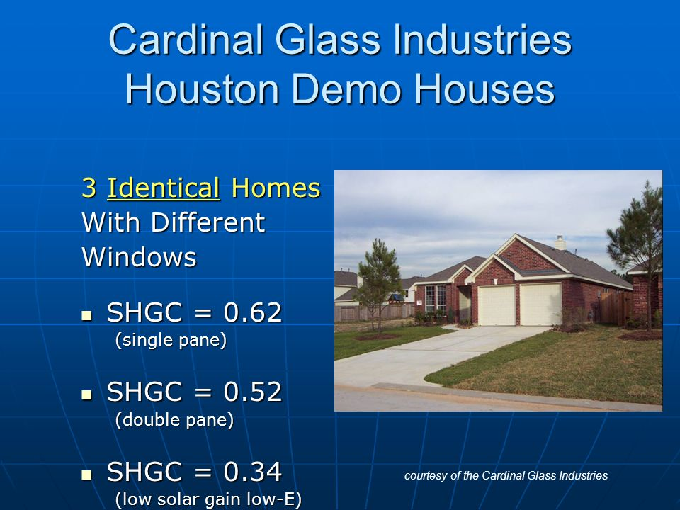 Cardinal Glass Industries Houston Demo Houses 3 Identical Homes With Different Windows SHGC = 0.62 SHGC = 0.62 (single pane) SHGC = 0.52 SHGC = 0.52 (double pane) SHGC = 0.34 SHGC = 0.34 (low solar gain low-E) courtesy of the Cardinal Glass Industries