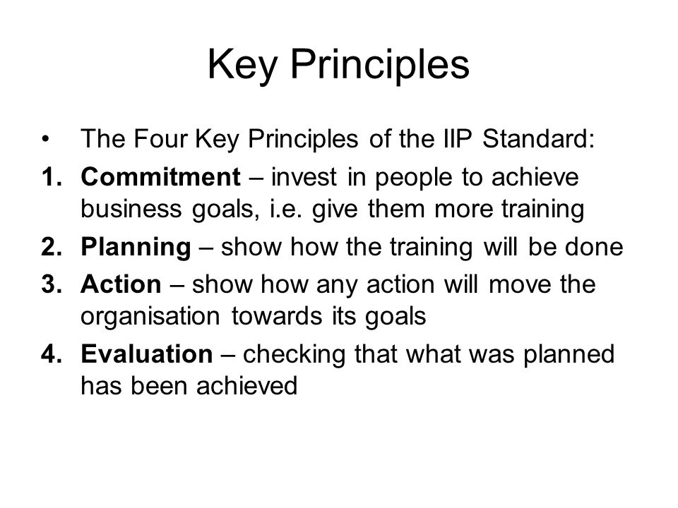 Key Principles The Four Key Principles of the IIP Standard: 1.Commitment – invest in people to achieve business goals, i.e. give them more training 2.