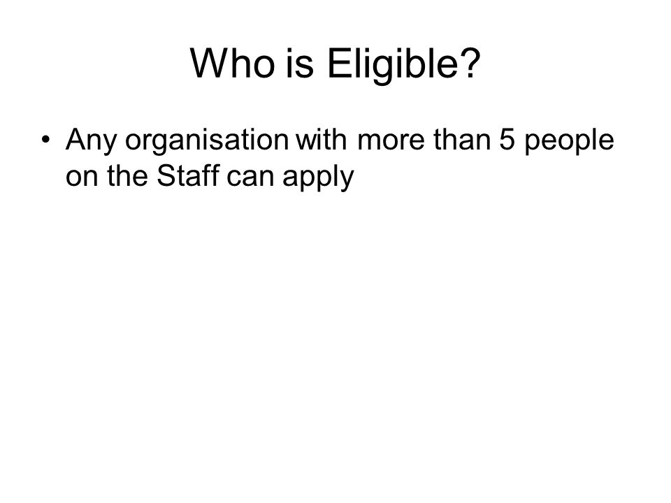 Who is Eligible? Any organisation with more than 5 people on the Staff can apply